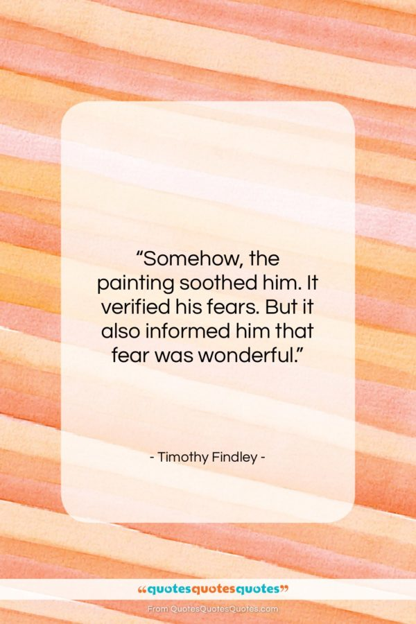 """Timothy Findley quote: """"Somehow, the painting soothed him. It verified…""""- at QuotesQuotesQuotes.com"""
