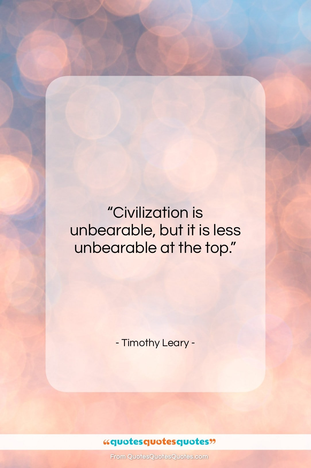 """Timothy Leary quote: """"Civilization is unbearable, but it is less…""""- at QuotesQuotesQuotes.com"""