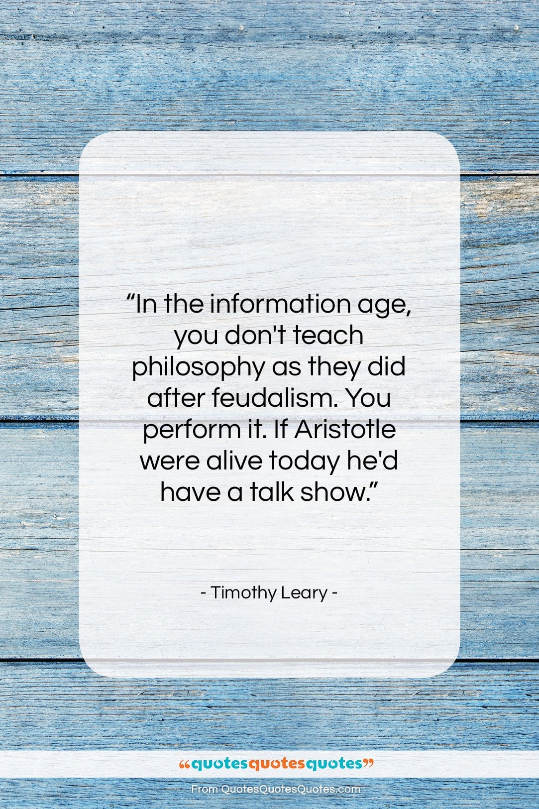 """Timothy Leary quote: """"In the information age, you don't teach…""""- at QuotesQuotesQuotes.com"""