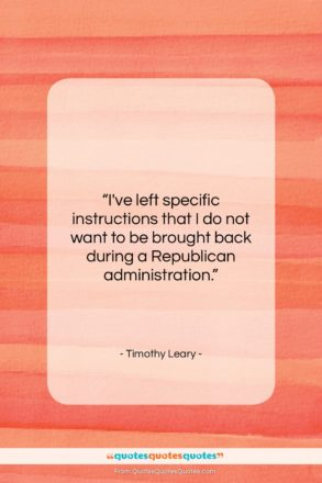 """Timothy Leary quote: """"I've left specific instructions that I do…""""- at QuotesQuotesQuotes.com"""