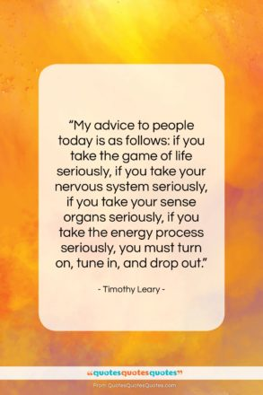 """Timothy Leary quote: """"My advice to people today is as…""""- at QuotesQuotesQuotes.com"""
