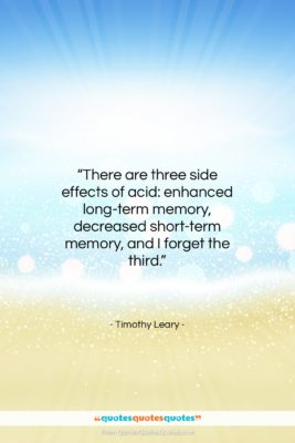 """Timothy Leary quote: """"There are three side effects of acid:…""""- at QuotesQuotesQuotes.com"""