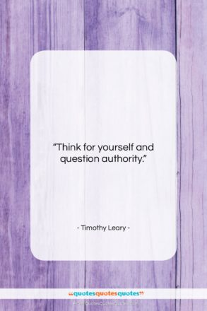"""Timothy Leary quote: """"Think for yourself and question authority…""""- at QuotesQuotesQuotes.com"""