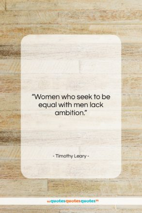 """Timothy Leary quote: """"Women who seek to be equal with…""""- at QuotesQuotesQuotes.com"""