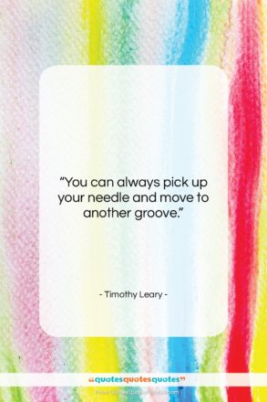 """Timothy Leary quote: """"You can always pick up your needle…""""- at QuotesQuotesQuotes.com"""