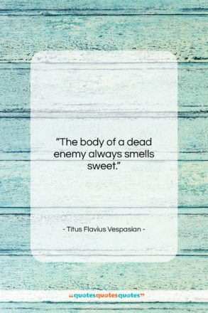 """Titus Flavius Vespasian quote: """"The body of a dead enemy always…""""- at QuotesQuotesQuotes.com"""