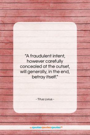 "Titus Livius quote: ""A fraudulent intent, however carefully concealed at…""- at QuotesQuotesQuotes.com"