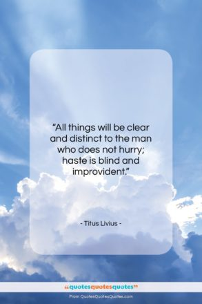 """Titus Livius quote: """"All things will be clear and distinct…""""- at QuotesQuotesQuotes.com"""