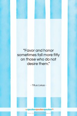 """Titus Livius quote: """"Favor and honor sometimes fall more fitly…""""- at QuotesQuotesQuotes.com"""