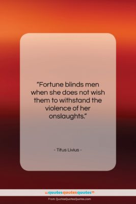 "Titus Livius quote: ""Fortune blinds men when she does not…""- at QuotesQuotesQuotes.com"