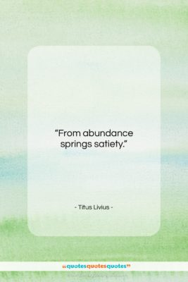 "Titus Livius quote: ""From abundance springs satiety….""- at QuotesQuotesQuotes.com"