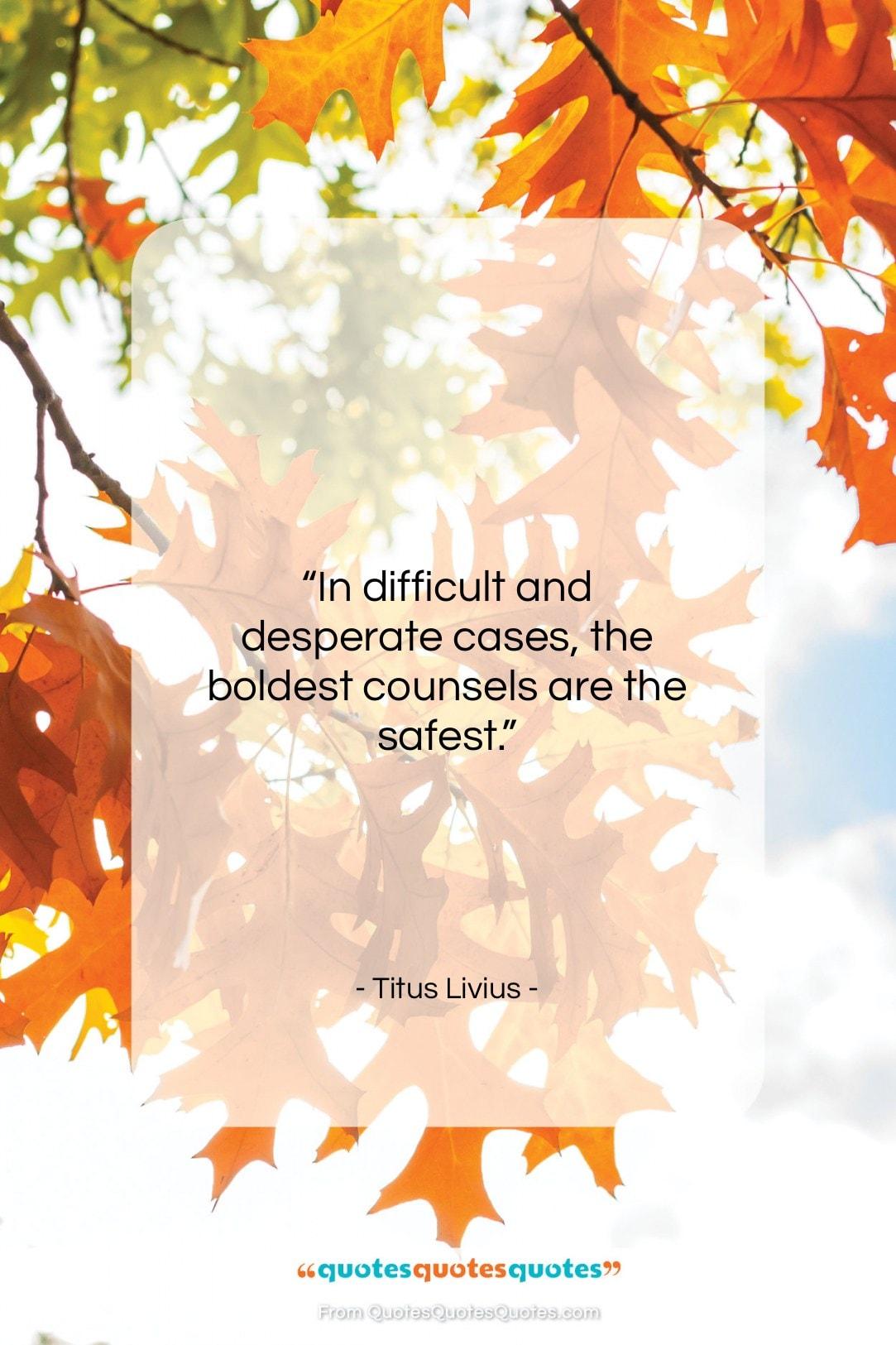 """Titus Livius quote: """"In difficult and desperate cases, the boldest…""""- at QuotesQuotesQuotes.com"""