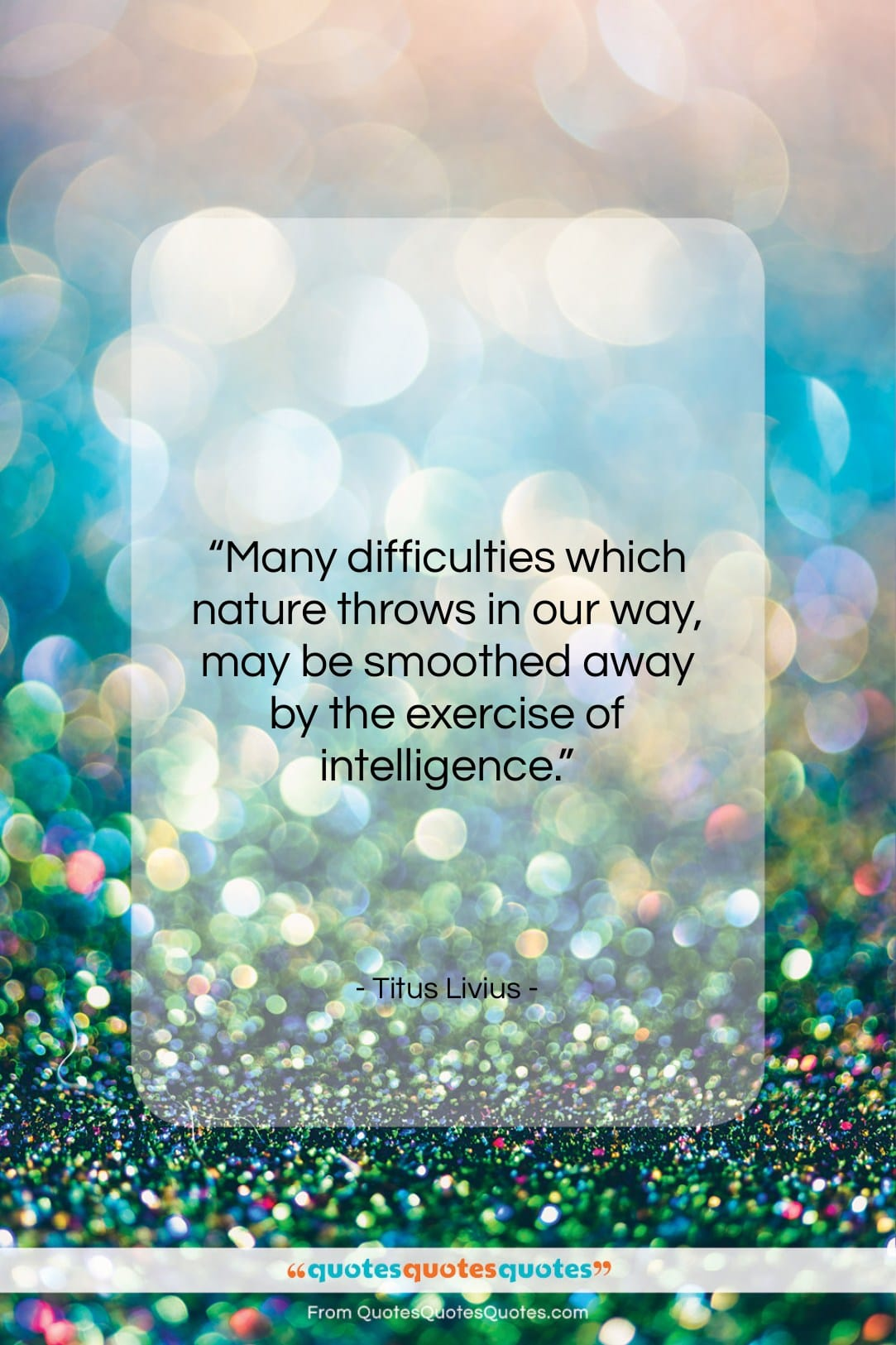 """Titus Livius quote: """"Many difficulties which nature throws in our…""""- at QuotesQuotesQuotes.com"""