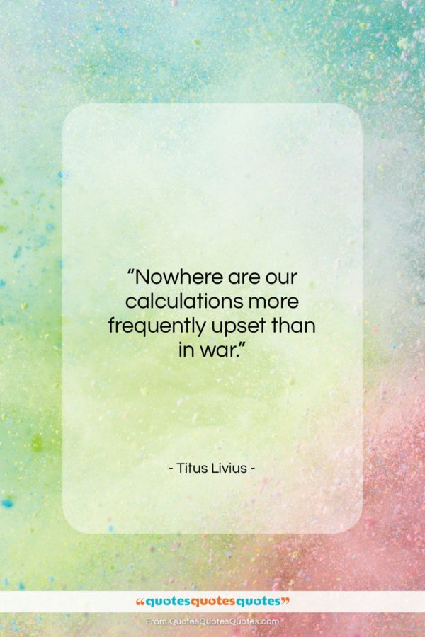 "Titus Livius quote: ""Nowhere are our calculations more frequently upset…""- at QuotesQuotesQuotes.com"