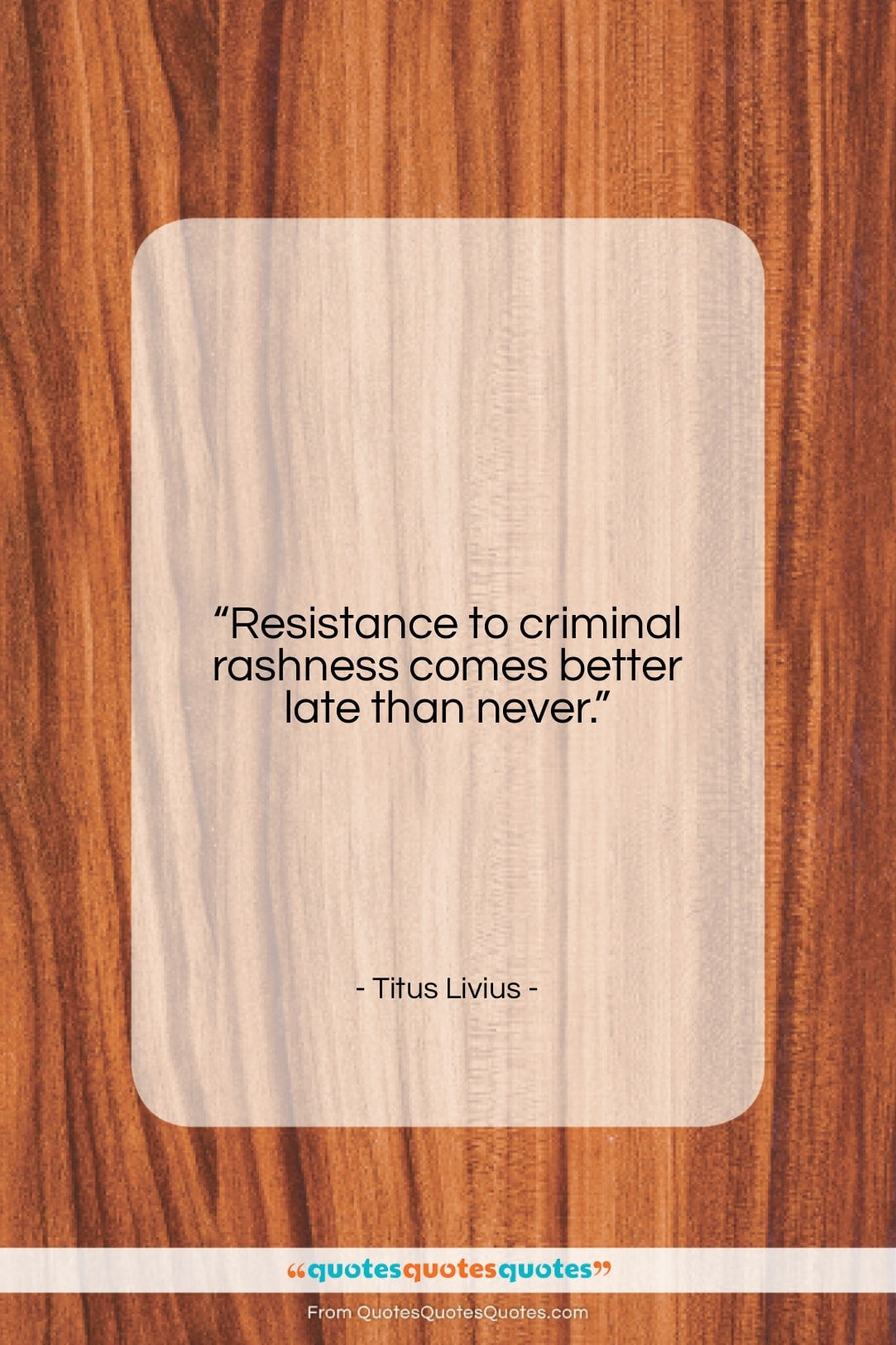 """Titus Livius quote: """"Resistance to criminal rashness comes better late…""""- at QuotesQuotesQuotes.com"""