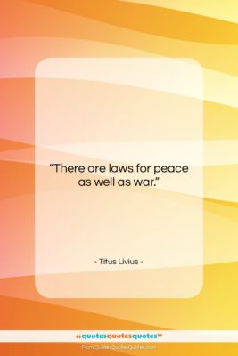 """Titus Livius quote: """"There are laws for peace as well…""""- at QuotesQuotesQuotes.com"""