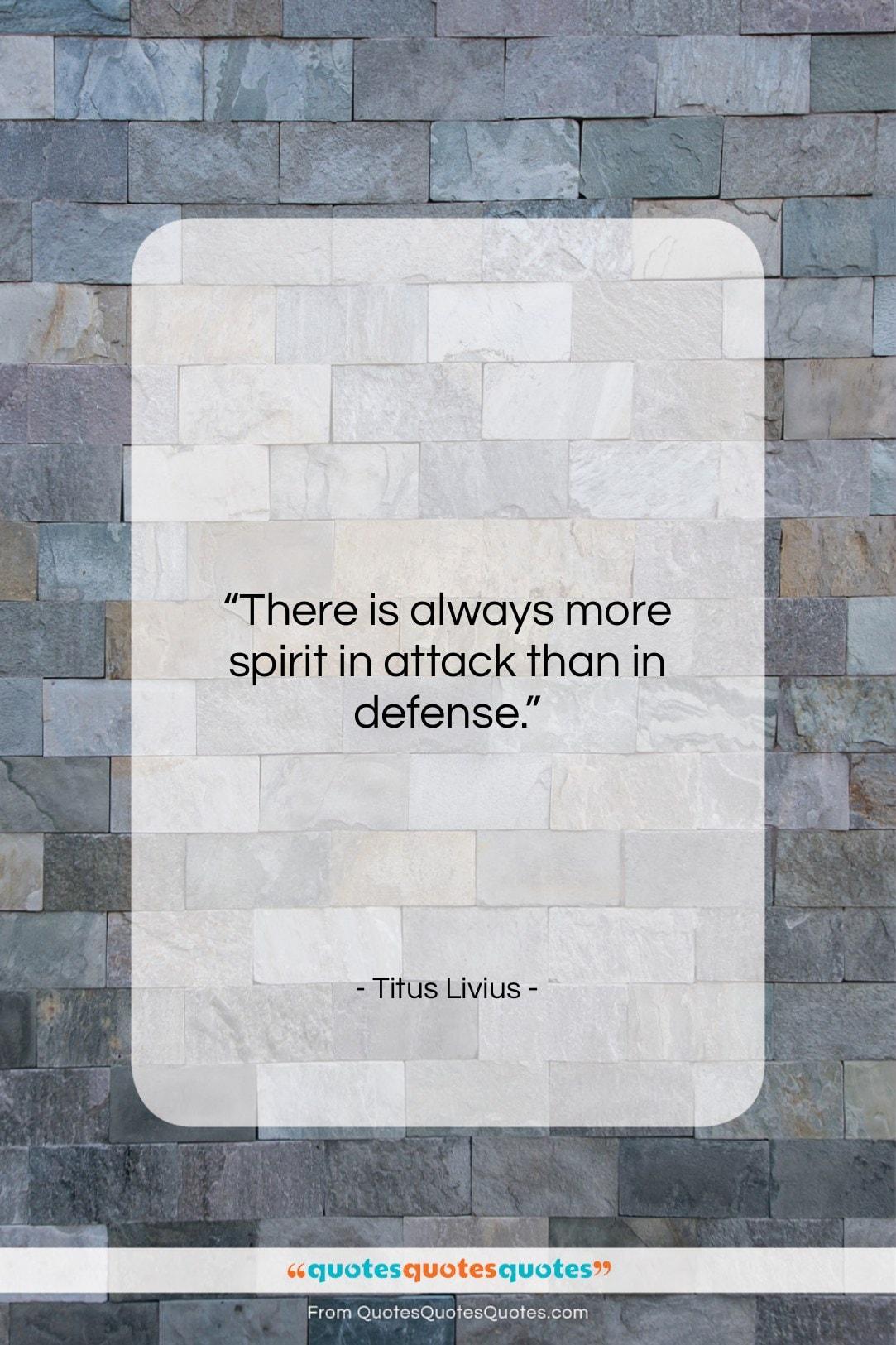 """Titus Livius quote: """"There is always more spirit in attack…""""- at QuotesQuotesQuotes.com"""
