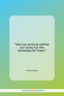"""Titus Livius quote: """"We can endure neither our vices nor…""""- at QuotesQuotesQuotes.com"""