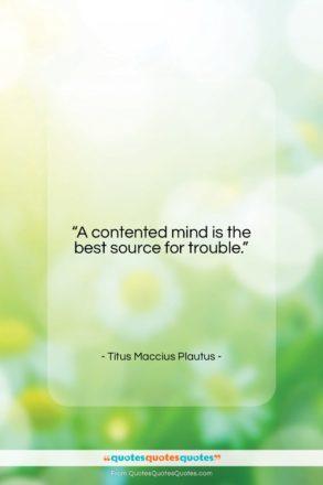 "Titus Maccius Plautus quote: ""A contented mind is the best source…""- at QuotesQuotesQuotes.com"