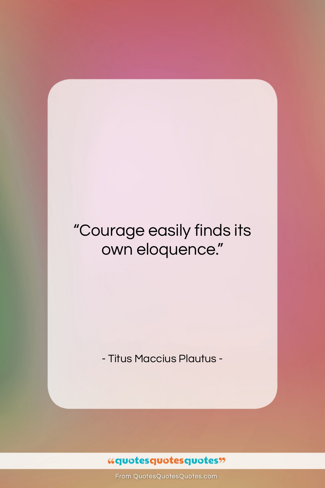 """Titus Maccius Plautus quote: """"Courage easily finds its own eloquence….""""- at QuotesQuotesQuotes.com"""