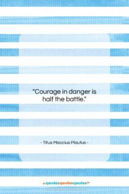 """Titus Maccius Plautus quote: """"Courage in danger is half the battle….""""- at QuotesQuotesQuotes.com"""