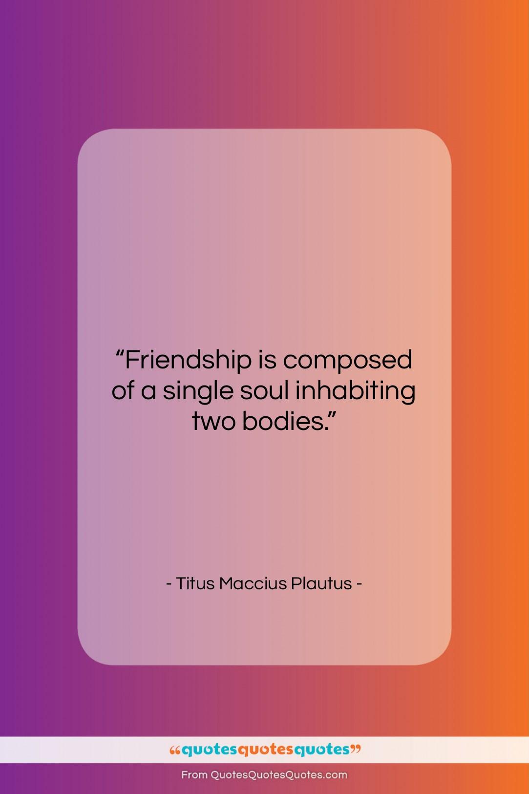 "Titus Maccius Plautus quote: ""Friendship is composed of a single soul…""- at QuotesQuotesQuotes.com"