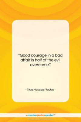 """Titus Maccius Plautus quote: """"Good courage in a bad affair is…""""- at QuotesQuotesQuotes.com"""
