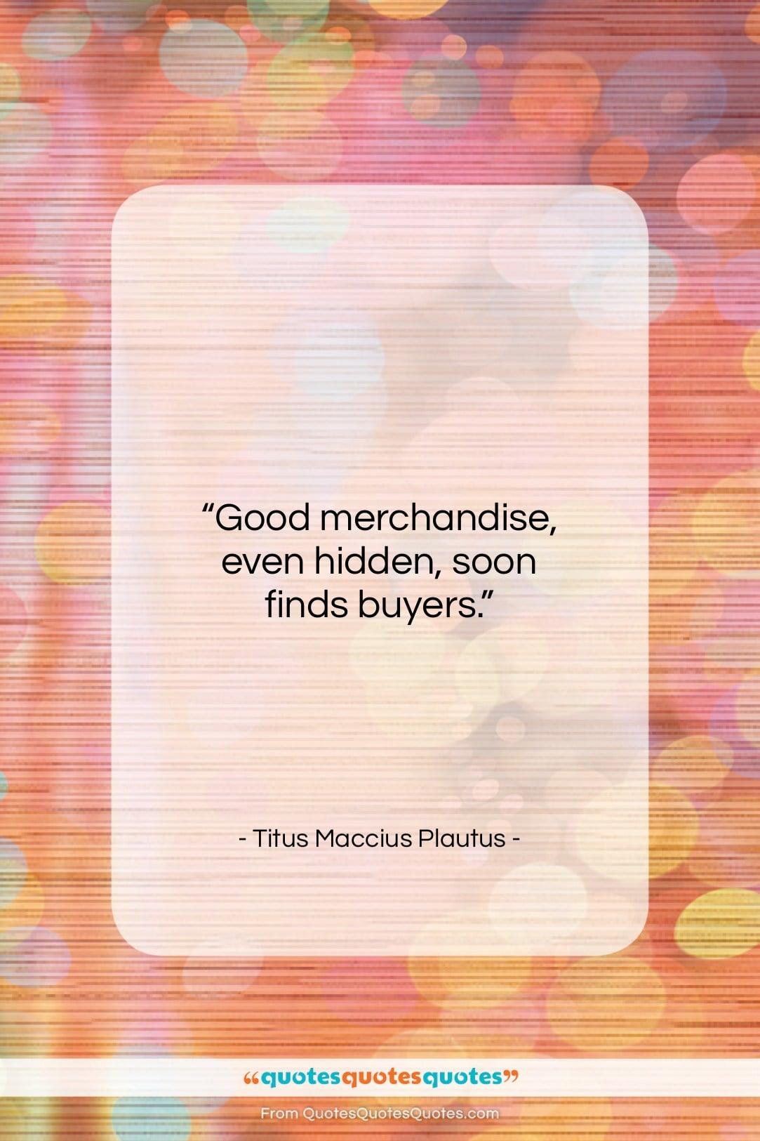 "Titus Maccius Plautus quote: ""Good merchandise, even hidden, soon finds buyers…""- at QuotesQuotesQuotes.com"