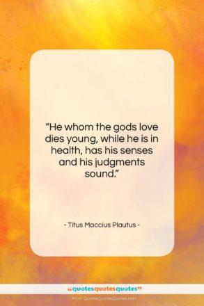 "Titus Maccius Plautus quote: ""He whom the gods love dies young,…""- at QuotesQuotesQuotes.com"