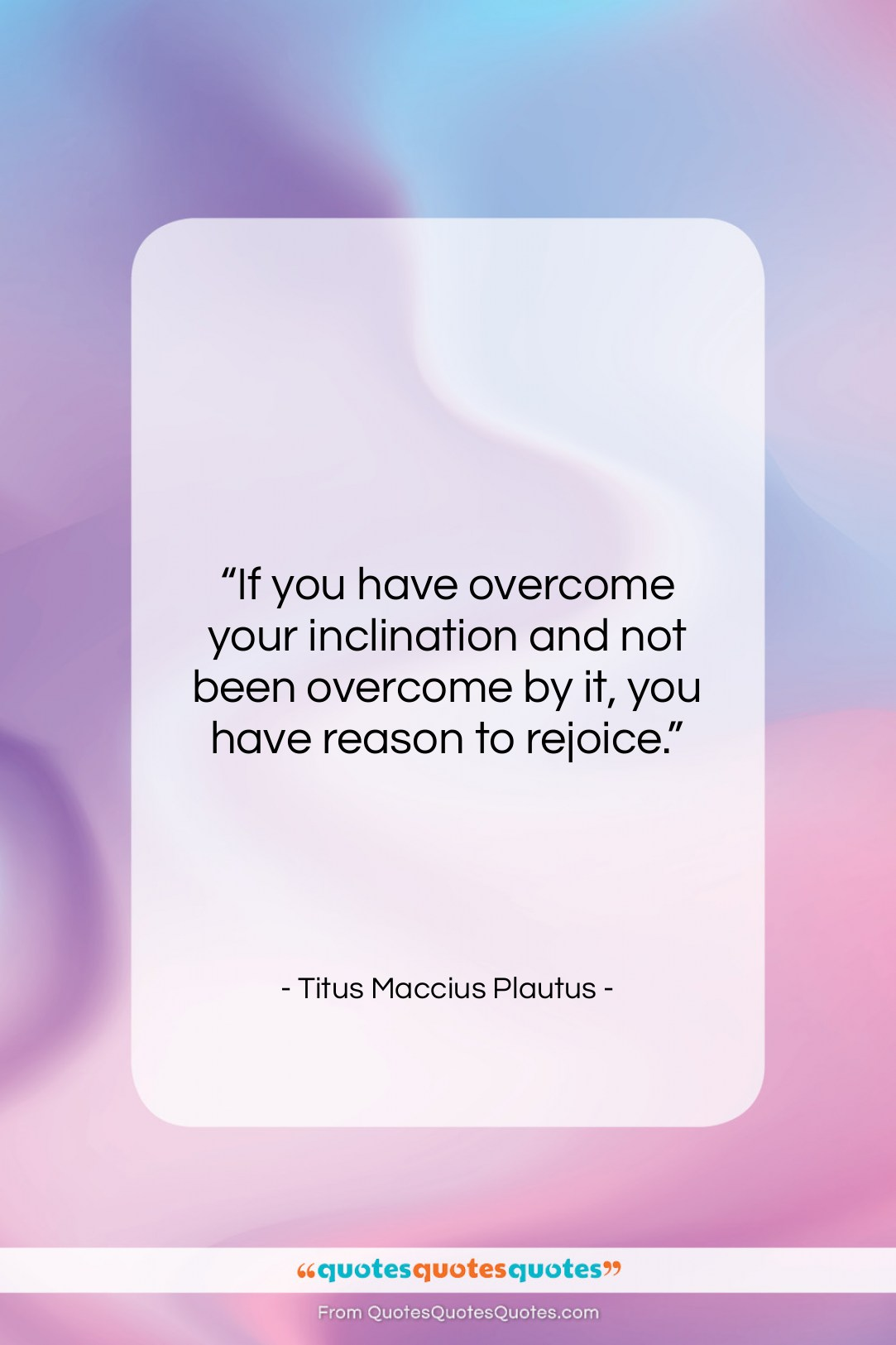 """Titus Maccius Plautus quote: """"If you have overcome your inclination and…""""- at QuotesQuotesQuotes.com"""