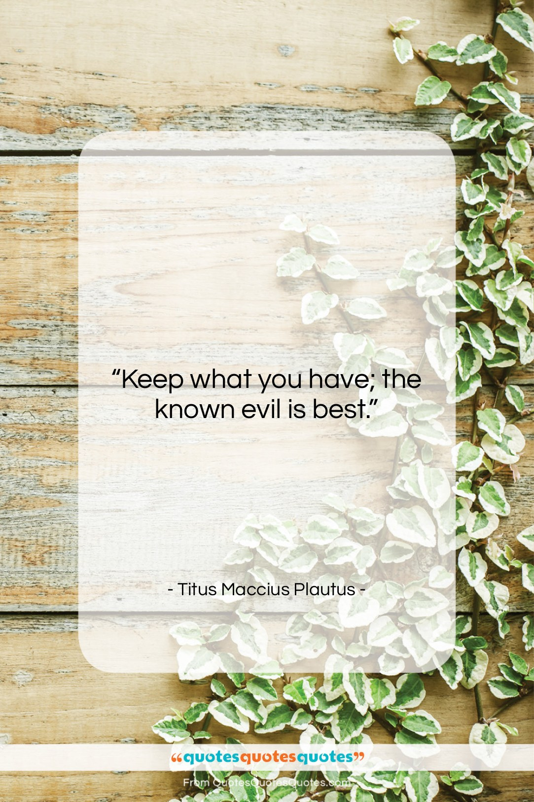 """Titus Maccius Plautus quote: """"Keep what you have; the known evil…""""- at QuotesQuotesQuotes.com"""