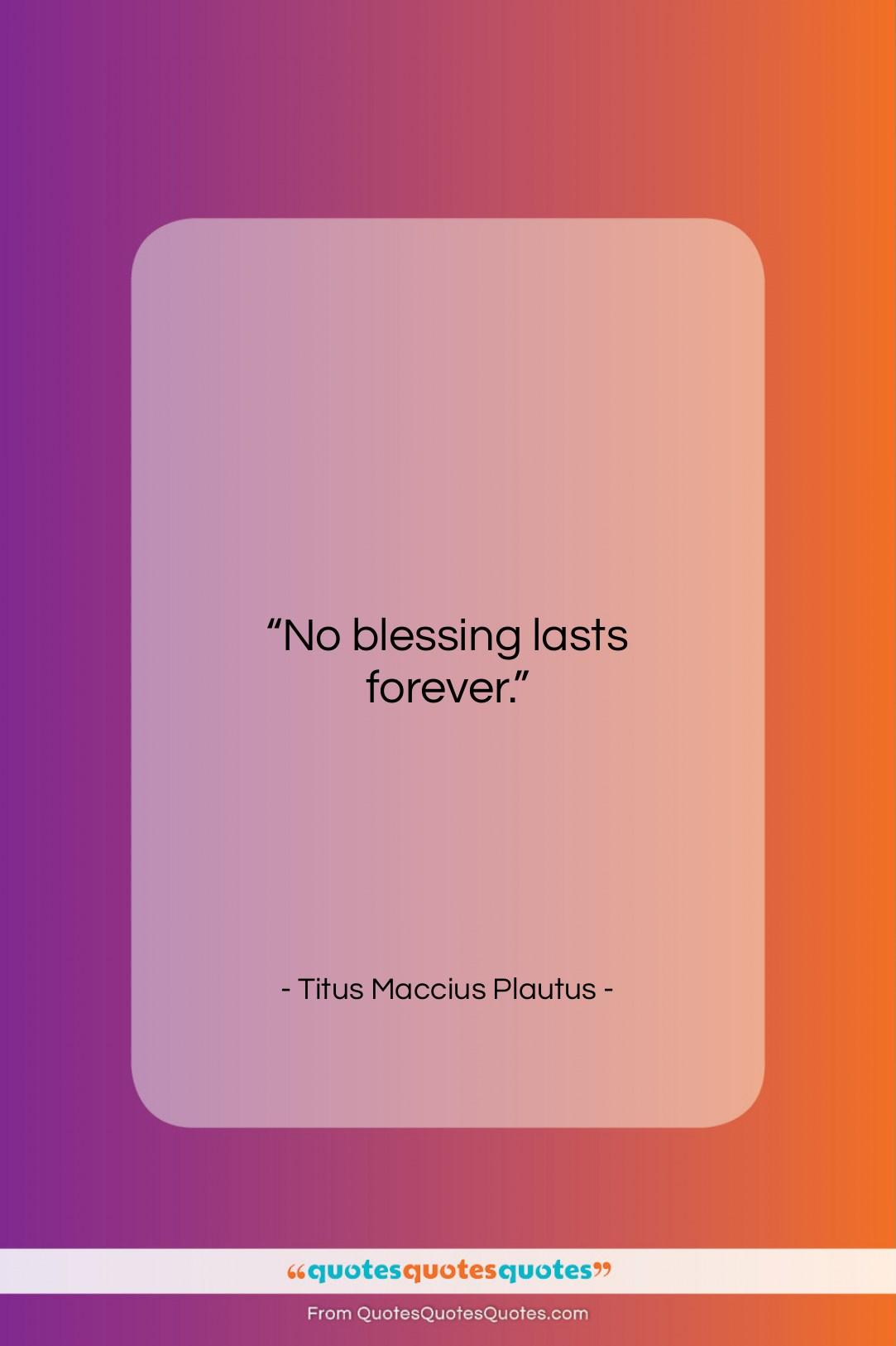 """Titus Maccius Plautus quote: """"No blessing lasts forever….""""- at QuotesQuotesQuotes.com"""