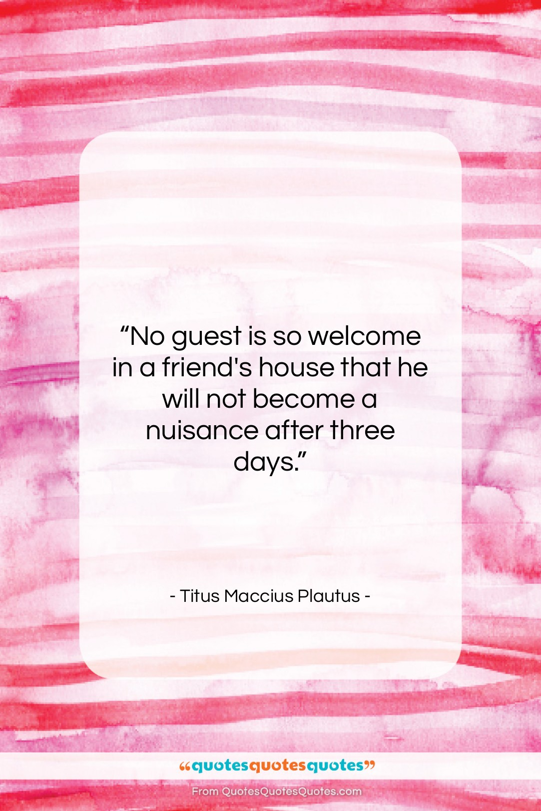 """Titus Maccius Plautus quote: """"No guest is so welcome in a…""""- at QuotesQuotesQuotes.com"""