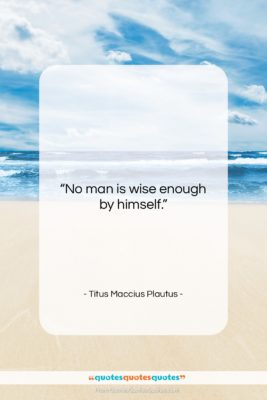 """Titus Maccius Plautus quote: """"No man is wise enough by himself….""""- at QuotesQuotesQuotes.com"""