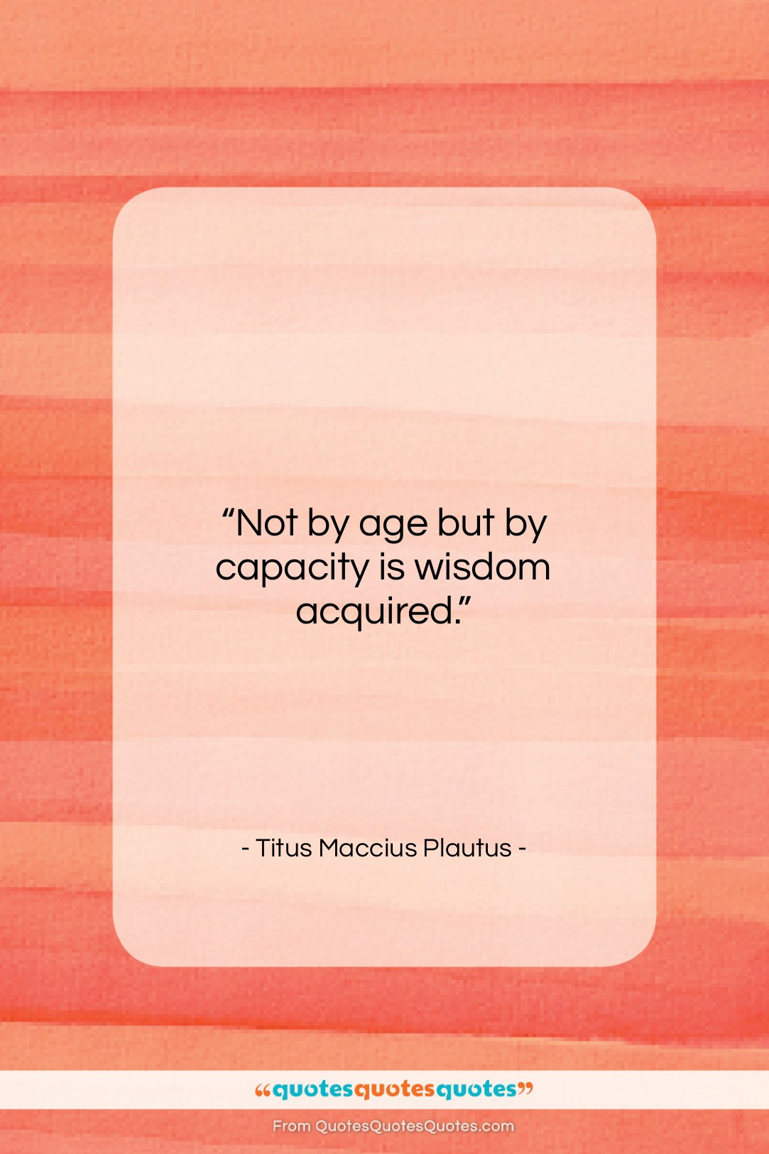 """Titus Maccius Plautus quote: """"Not by age but by capacity is…""""- at QuotesQuotesQuotes.com"""