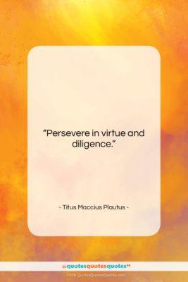 "Titus Maccius Plautus quote: ""Persevere in virtue and diligence….""- at QuotesQuotesQuotes.com"
