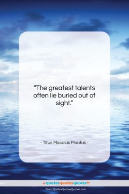 """Titus Maccius Plautus quote: """"The greatest talents often lie buried out…""""- at QuotesQuotesQuotes.com"""
