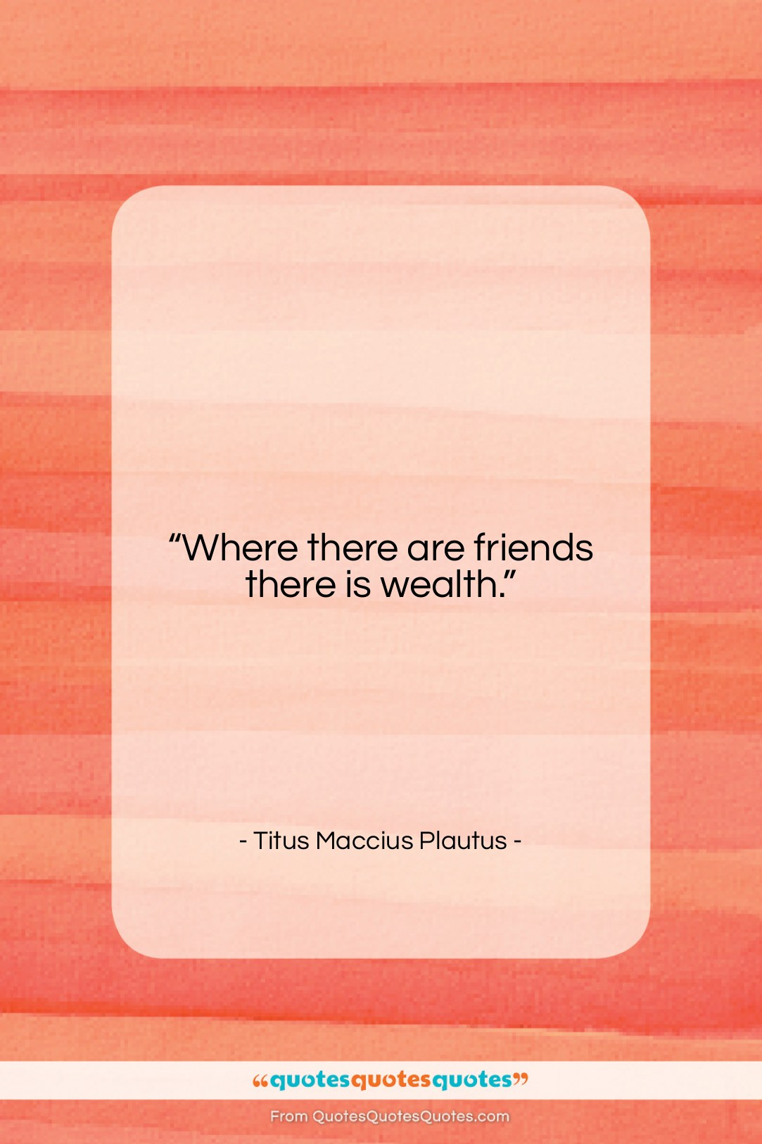 """Titus Maccius Plautus quote: """"Where there are friends there is wealth….""""- at QuotesQuotesQuotes.com"""
