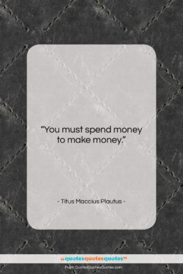 "Titus Maccius Plautus quote: ""You must spend money to make money….""- at QuotesQuotesQuotes.com"