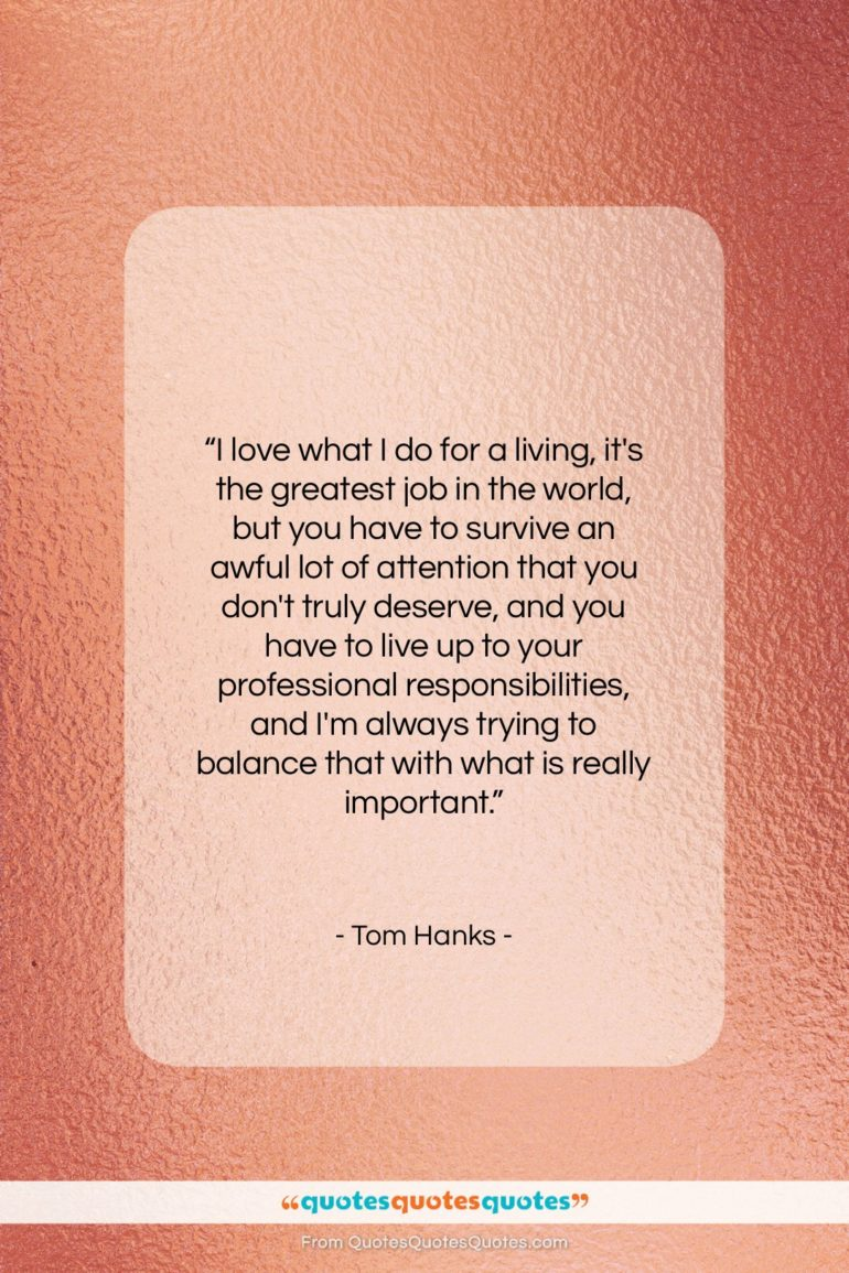 """Tom Hanks quote: """"I love what I do for a…""""- at QuotesQuotesQuotes.com"""
