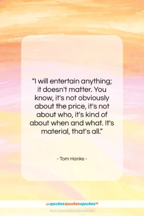 """Tom Hanks quote: """"I will entertain anything; it doesn't matter….""""- at QuotesQuotesQuotes.com"""
