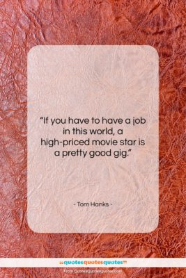 """Tom Hanks quote: """"If you have to have a job…""""- at QuotesQuotesQuotes.com"""