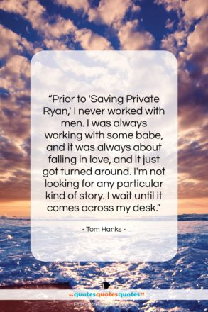 """Tom Hanks quote: """"Prior to 'Saving Private Ryan,' I never…""""- at QuotesQuotesQuotes.com"""