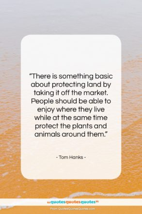 """Tom Hanks quote: """"There is something basic about protecting land…""""- at QuotesQuotesQuotes.com"""