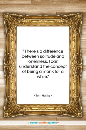 """Tom Hanks quote: """"There's a difference between solitude and loneliness….""""- at QuotesQuotesQuotes.com"""