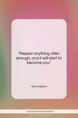 """Tom Hopkins quote: """"Repeat anything often enough and it will…""""- at QuotesQuotesQuotes.com"""