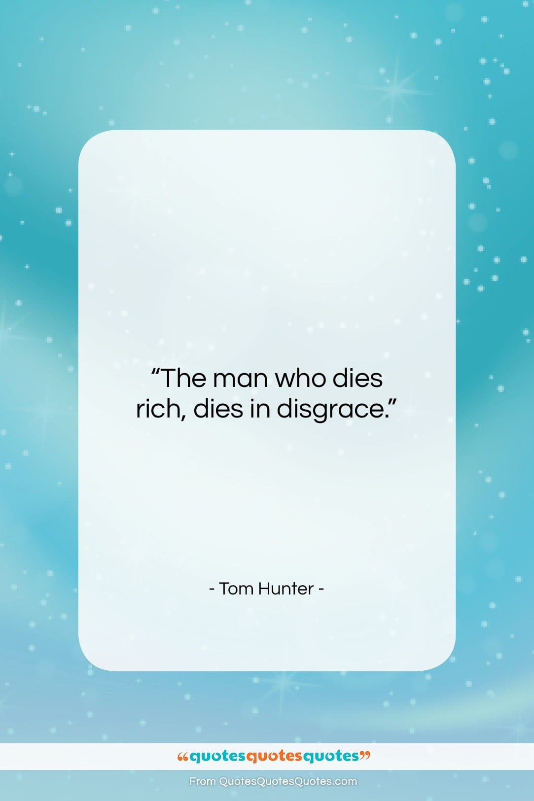 """Tom Hunter quote: """"The man who dies rich, dies in…""""- at QuotesQuotesQuotes.com"""