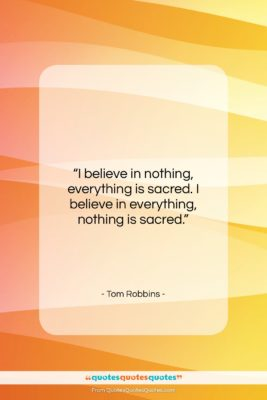 """Tom Robbins quote: """"I believe in nothing, everything is sacred….""""- at QuotesQuotesQuotes.com"""