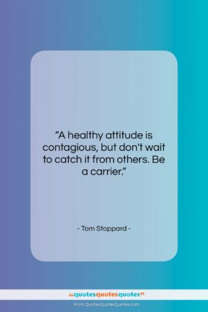 """Tom Stoppard quote: """"A healthy attitude is contagious, but don't…""""- at QuotesQuotesQuotes.com"""