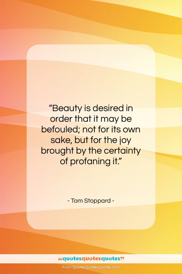 """Tom Stoppard quote: """"Beauty is desired in order that it…""""- at QuotesQuotesQuotes.com"""